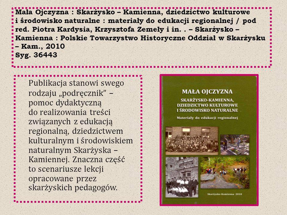 Mała Ojczyzna : Skarżysko – Kamienna, dziedzictwo kulturowe i środowisko naturalne : materiały do edukacji regionalnej / pod red. Piotra Kardysia, Krz
