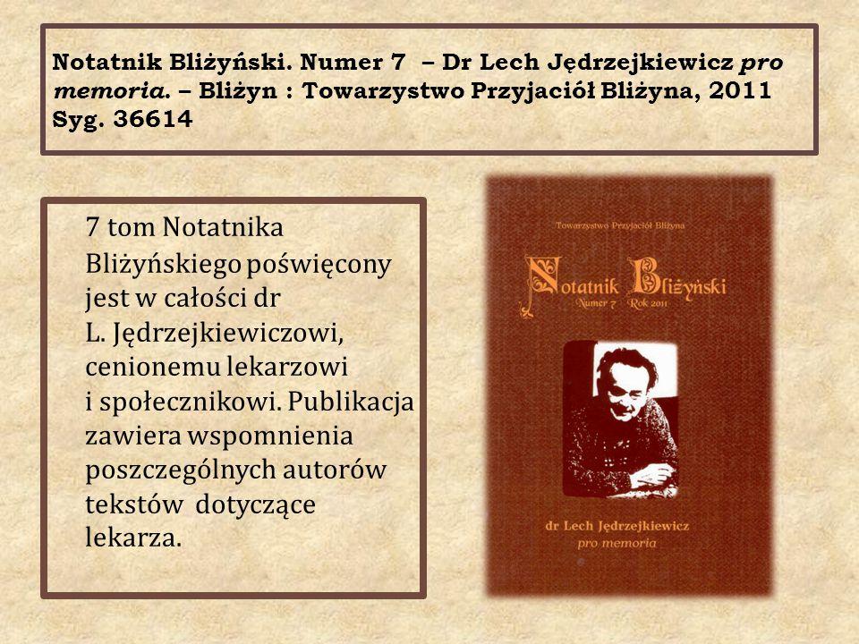 Notatnik Bliżyński. Numer 7 – Dr Lech Jędrzejkiewicz pro memoria. – Bliżyn : Towarzystwo Przyjaciół Bliżyna, 2011 Syg. 36614 7 tom Notatnika Bliżyński