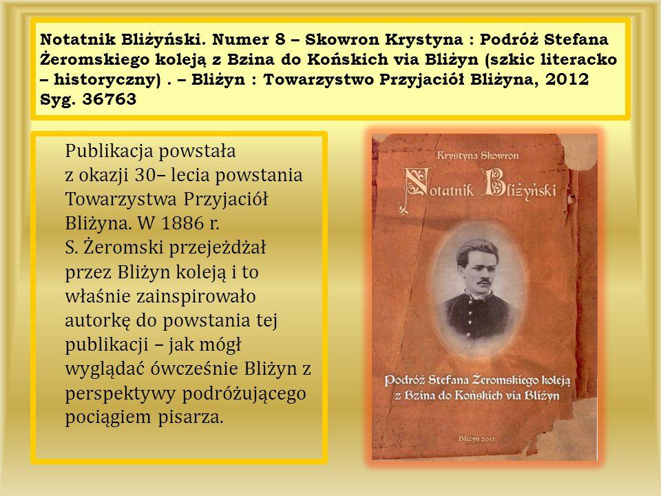 Notatnik Bliżyński. Numer 8 – Skowron Krystyna : Podróż Stefana Żeromskiego koleją z Bzina do Końskich via Bliżyn (szkic literacko – historyczny). – B