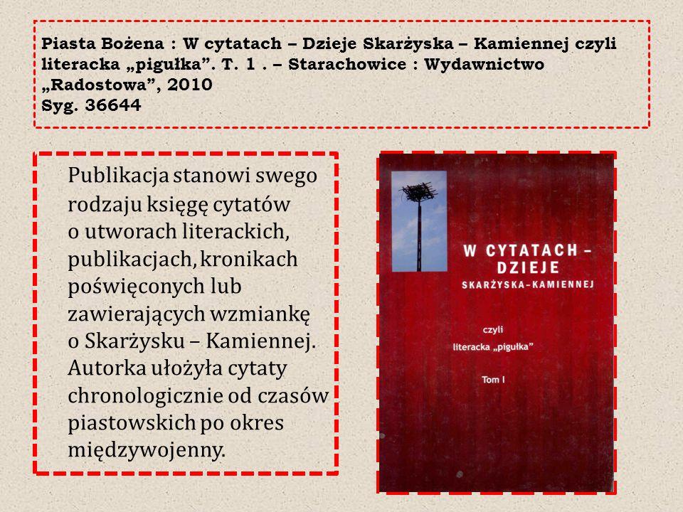 """Piasta Bożena : W cytatach – Dzieje Skarżyska – Kamiennej czyli literacka """"pigułka"""". T. 1. – Starachowice : Wydawnictwo """"Radostowa"""", 2010 Syg. 36644 P"""