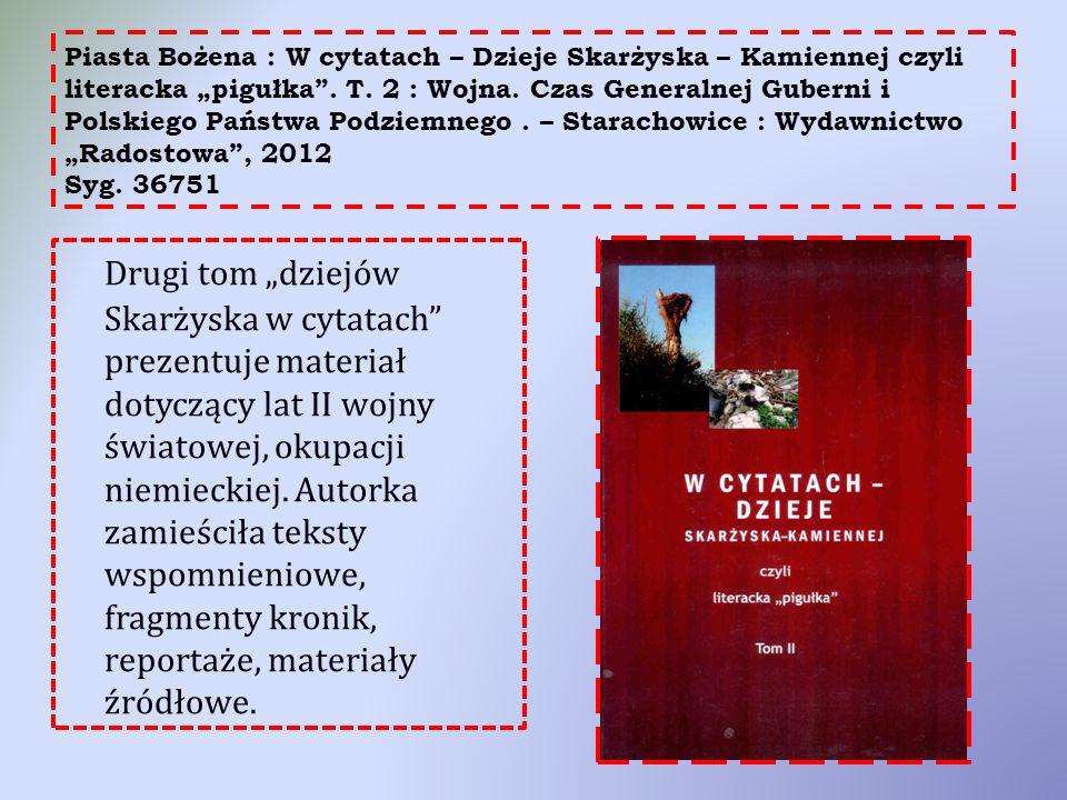 """Piasta Bożena : W cytatach – Dzieje Skarżyska – Kamiennej czyli literacka """"pigułka"""". T. 2 : Wojna. Czas Generalnej Guberni i Polskiego Państwa Podziem"""