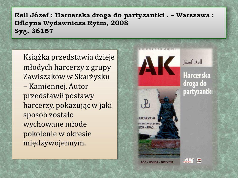Rell Józef : Harcerska droga do partyzantki. – Warszawa : Oficyna Wydawnicza Rytm, 2008 Syg. 36157 Książka przedstawia dzieje młodych harcerzy z grupy