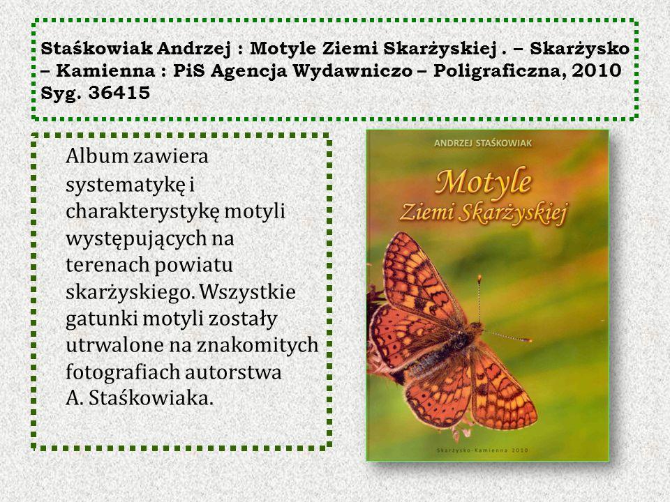Staśkowiak Andrzej : Motyle Ziemi Skarżyskiej. – Skarżysko – Kamienna : PiS Agencja Wydawniczo – Poligraficzna, 2010 Syg. 36415 Album zawiera systemat