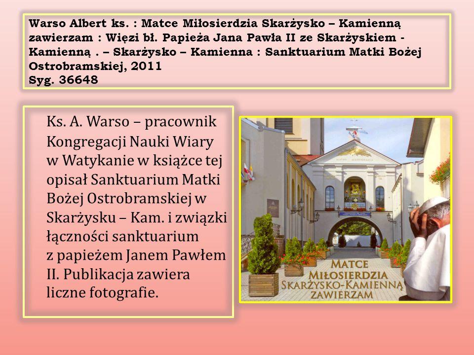 Warso Albert ks. : Matce Miłosierdzia Skarżysko – Kamienną zawierzam : Więzi bł. Papieża Jana Pawła II ze Skarżyskiem - Kamienną. – Skarżysko – Kamien