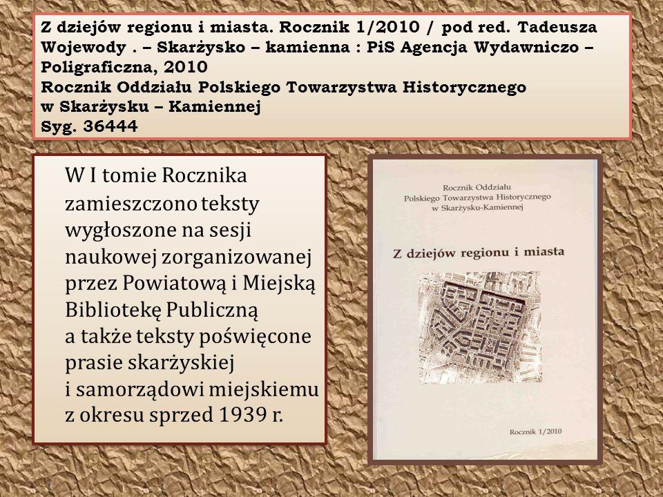 Z dziejów regionu i miasta. Rocznik 1/2010 / pod red. Tadeusza Wojewody. – Skarżysko – kamienna : PiS Agencja Wydawniczo – Poligraficzna, 2010 Rocznik