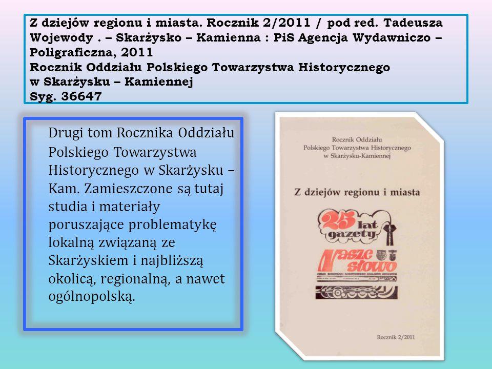 Z dziejów regionu i miasta. Rocznik 2/2011 / pod red. Tadeusza Wojewody. – Skarżysko – Kamienna : PiS Agencja Wydawniczo – Poligraficzna, 2011 Rocznik