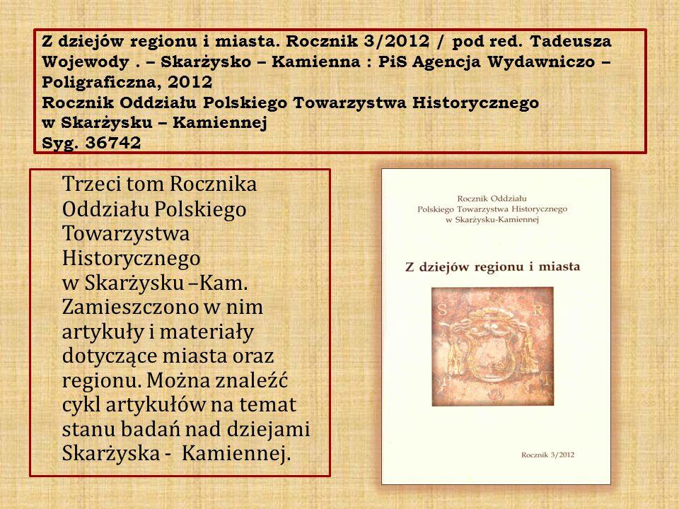 Z dziejów regionu i miasta. Rocznik 3/2012 / pod red. Tadeusza Wojewody. – Skarżysko – Kamienna : PiS Agencja Wydawniczo – Poligraficzna, 2012 Rocznik