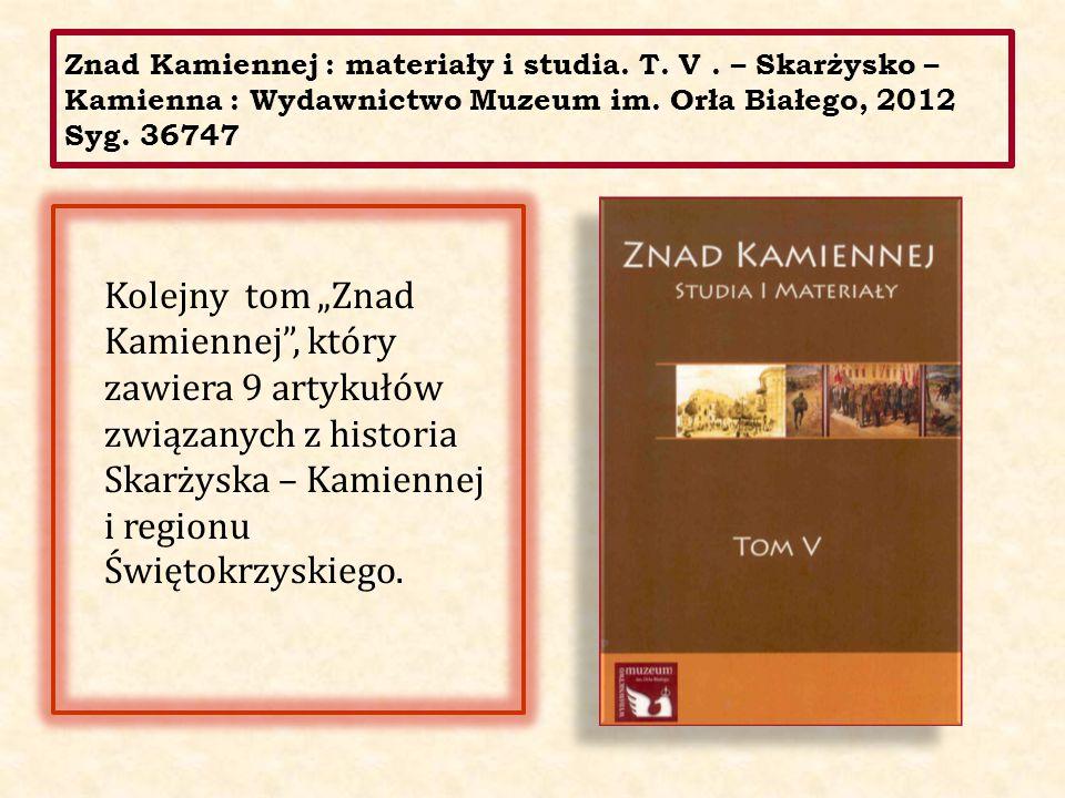 """Znad Kamiennej : materiały i studia. T. V. – Skarżysko – Kamienna : Wydawnictwo Muzeum im. Orła Białego, 2012 Syg. 36747 Kolejny tom """"Znad Kamiennej"""","""