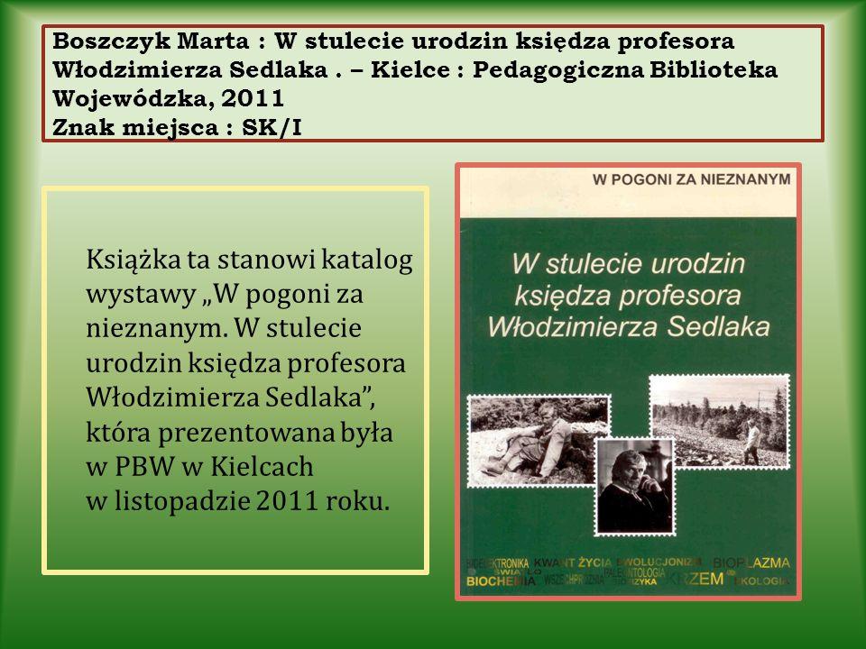 Boszczyk Marta : W stulecie urodzin księdza profesora Włodzimierza Sedlaka. – Kielce : Pedagogiczna Biblioteka Wojewódzka, 2011 Znak miejsca : SK/I Ks