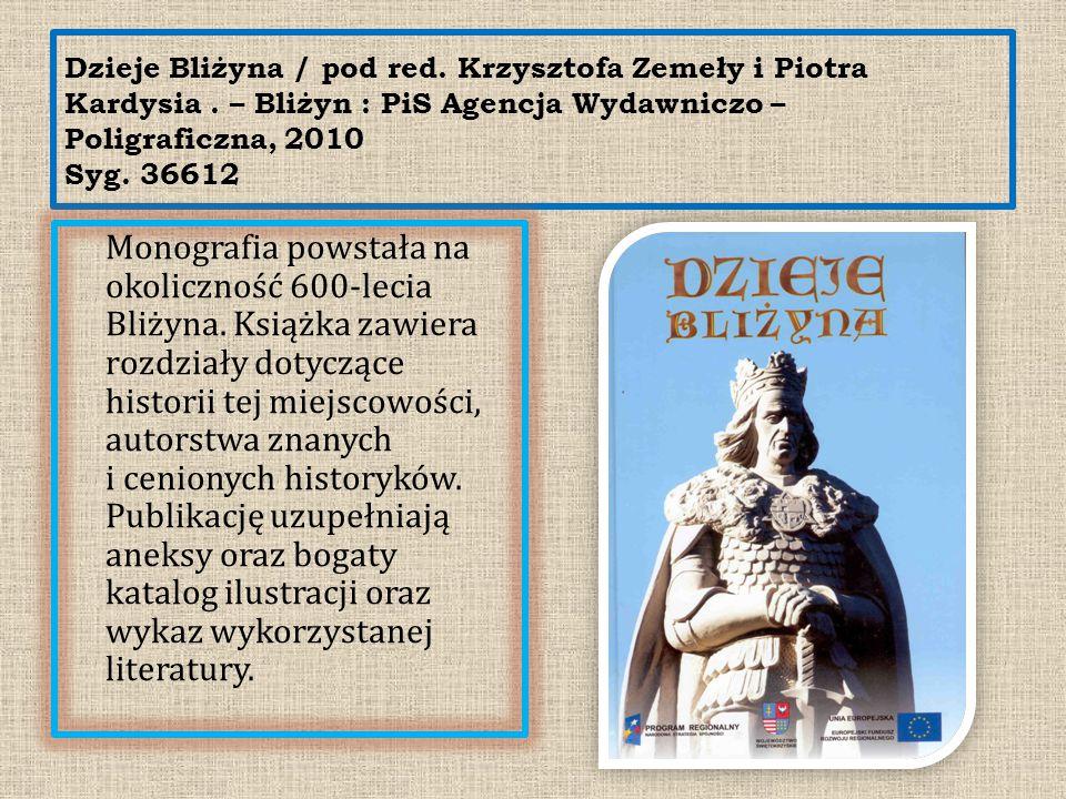 Dzieje Bliżyna / pod red. Krzysztofa Zemeły i Piotra Kardysia. – Bliżyn : PiS Agencja Wydawniczo – Poligraficzna, 2010 Syg. 36612 Monografia powstała