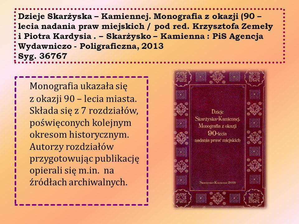 Dzieje Skarżyska – Kamiennej. Monografia z okazji (90 – lecia nadania praw miejskich / pod red. Krzysztofa Zemeły i Piotra Kardysia. – Skarżysko – Kam