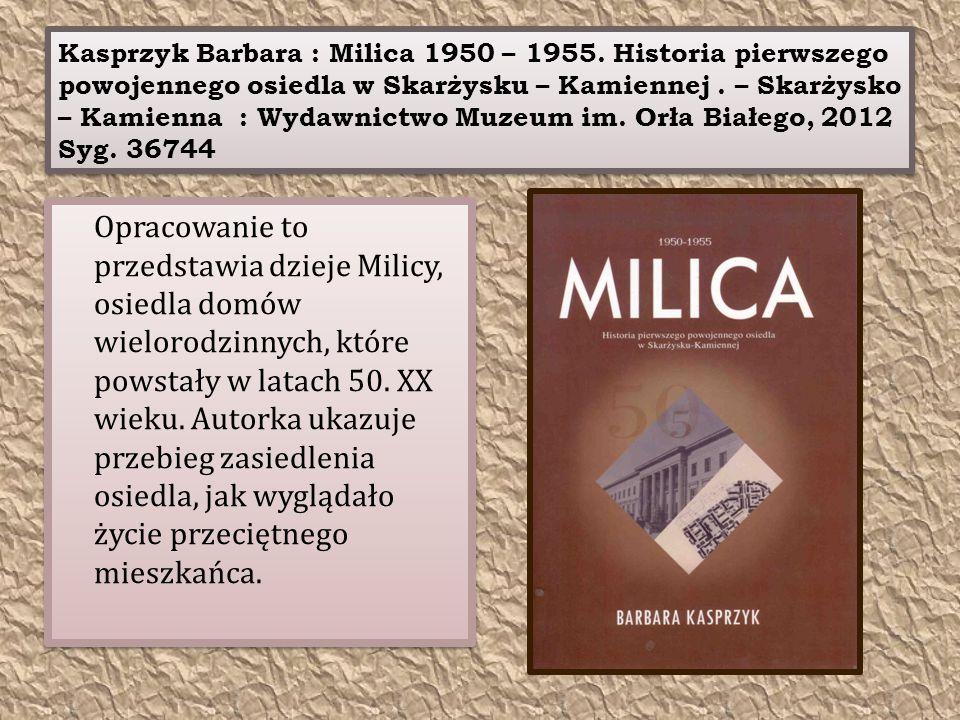 Kasprzyk Barbara : Milica 1950 – 1955. Historia pierwszego powojennego osiedla w Skarżysku – Kamiennej. – Skarżysko – Kamienna : Wydawnictwo Muzeum im