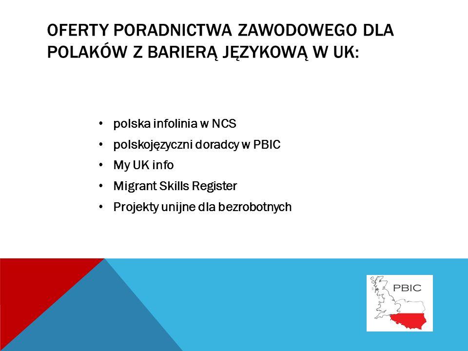OFERTY PORADNICTWA ZAWODOWEGO DLA POLAKÓW Z BARIERĄ JĘZYKOWĄ W UK: polska infolinia w NCS polskojęzyczni doradcy w PBIC My UK info Migrant Skills Register Projekty unijne dla bezrobotnych