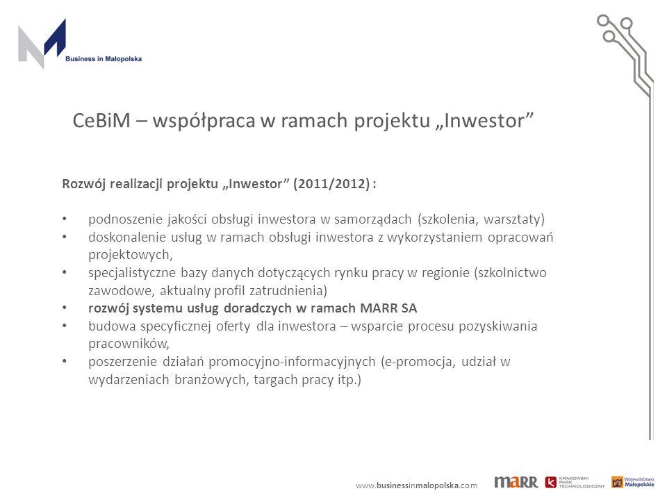 """www.businessinmalopolska.com Rozwój realizacji projektu """"Inwestor (2011/2012) : podnoszenie jakości obsługi inwestora w samorządach (szkolenia, warsztaty) doskonalenie usług w ramach obsługi inwestora z wykorzystaniem opracowań projektowych, specjalistyczne bazy danych dotyczących rynku pracy w regionie (szkolnictwo zawodowe, aktualny profil zatrudnienia) rozwój systemu usług doradczych w ramach MARR SA budowa specyficznej oferty dla inwestora – wsparcie procesu pozyskiwania pracowników, poszerzenie działań promocyjno-informacyjnych (e-promocja, udział w wydarzeniach branżowych, targach pracy itp.) CeBiM – współpraca w ramach projektu """"Inwestor"""