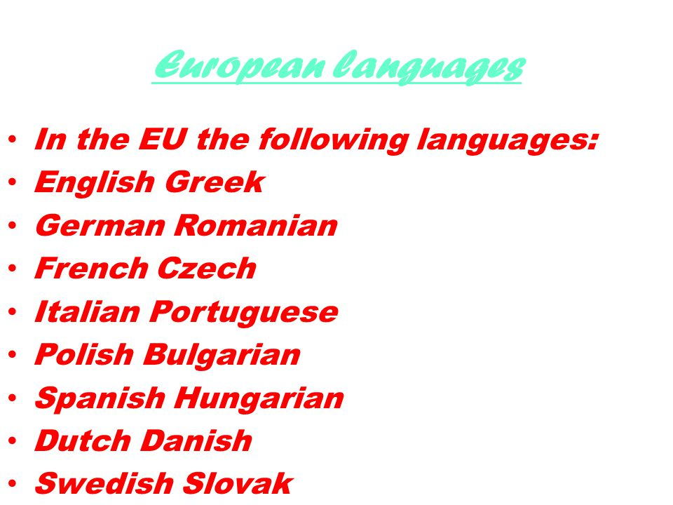 European languages In the EU the following languages ​​ : English Greek German Romanian French Czech Italian Portuguese Polish Bulgarian Spanish Hungarian Dutch Danish Swedish Slovak