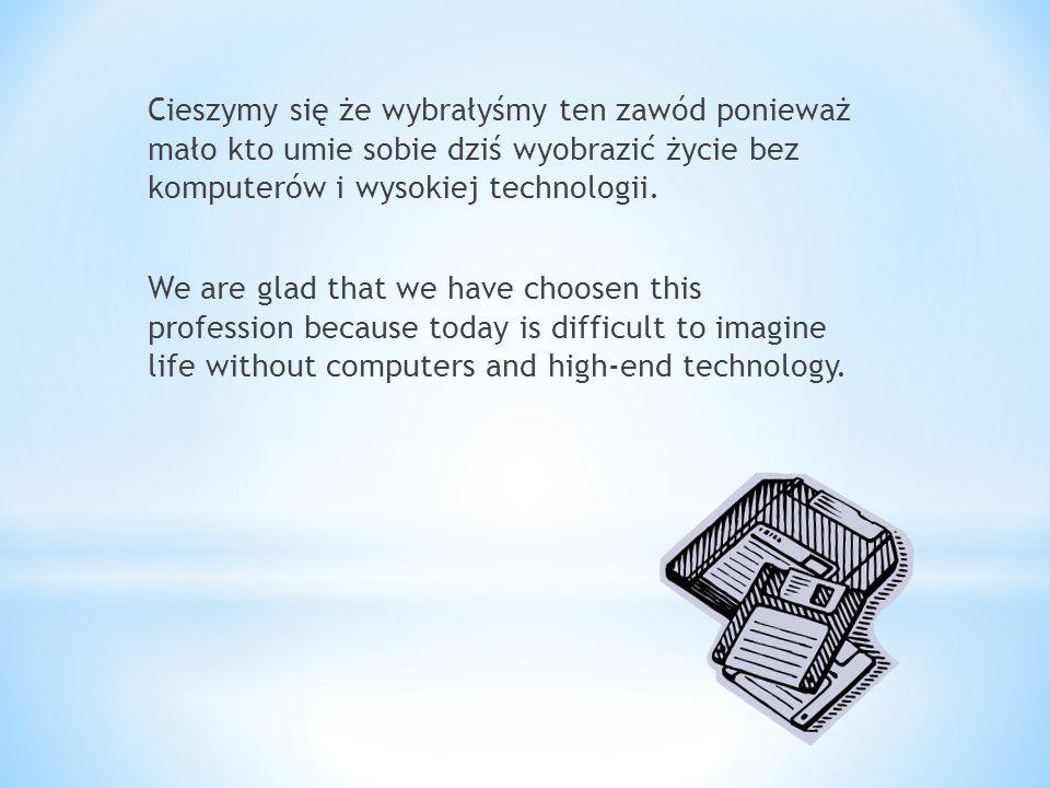 Cieszymy się że wybrałyśmy ten zawód ponieważ mało kto umie sobie dziś wyobrazić życie bez komputerów i wysokiej technologii.
