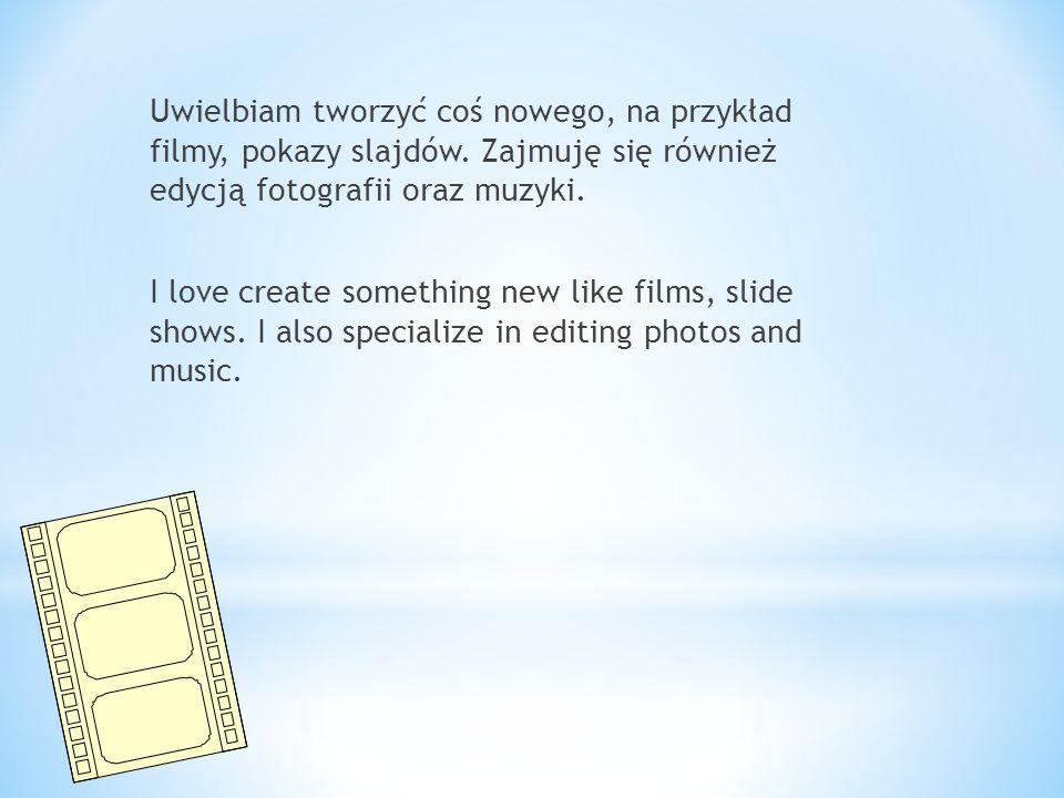 Uwielbiam tworzyć coś nowego, na przykład filmy, pokazy slajdów.