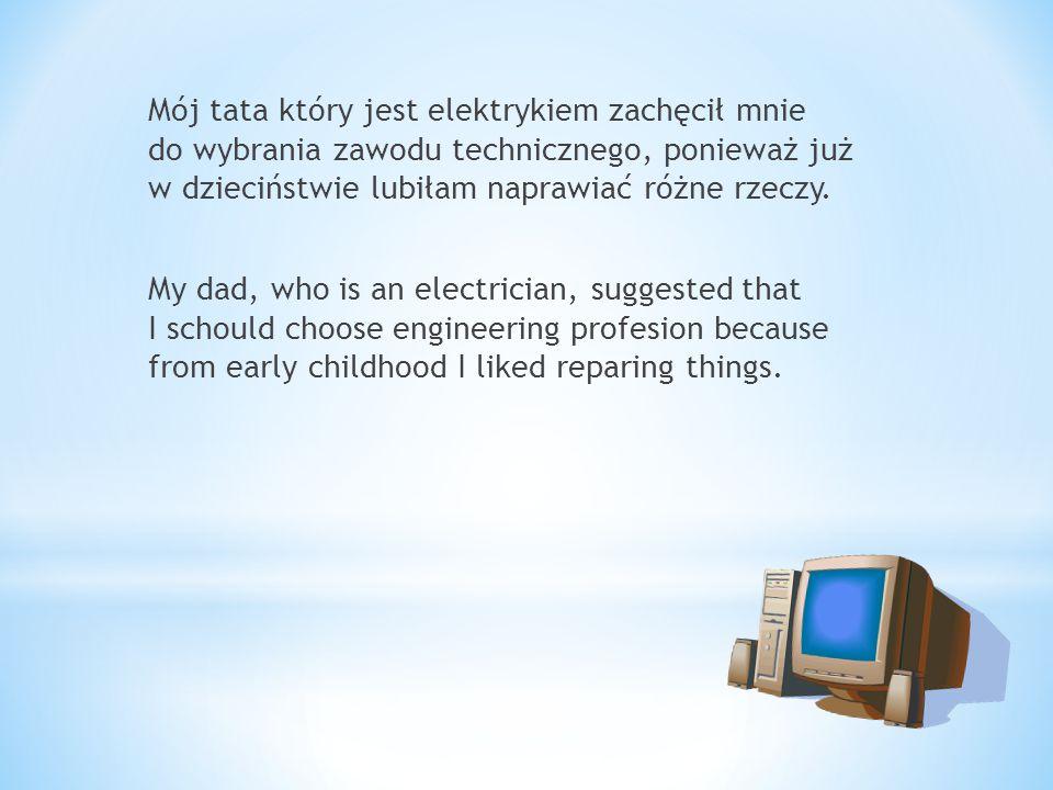 Mój tata który jest elektrykiem zachęcił mnie do wybrania zawodu technicznego, ponieważ już w dzieciństwie lubiłam naprawiać różne rzeczy.