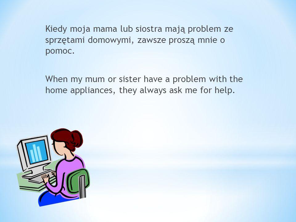 Kiedy moja mama lub siostra mają problem ze sprzętami domowymi, zawsze proszą mnie o pomoc.