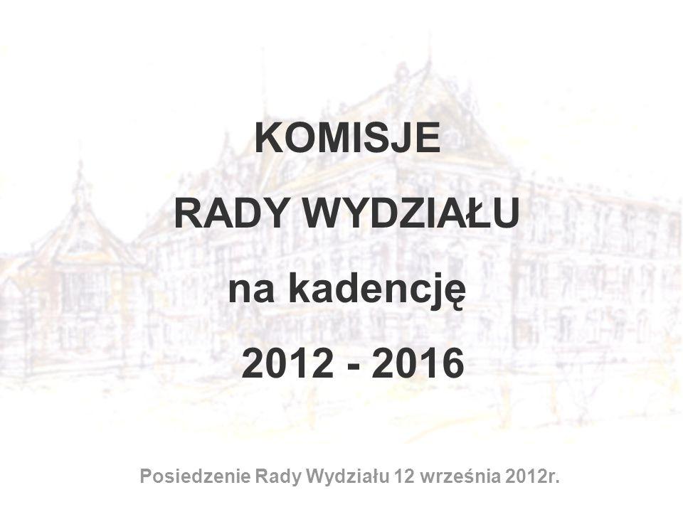 KOMISJE RADY WYDZIAŁU na kadencję 2012 - 2016 Posiedzenie Rady Wydziału 12 września 2012r.