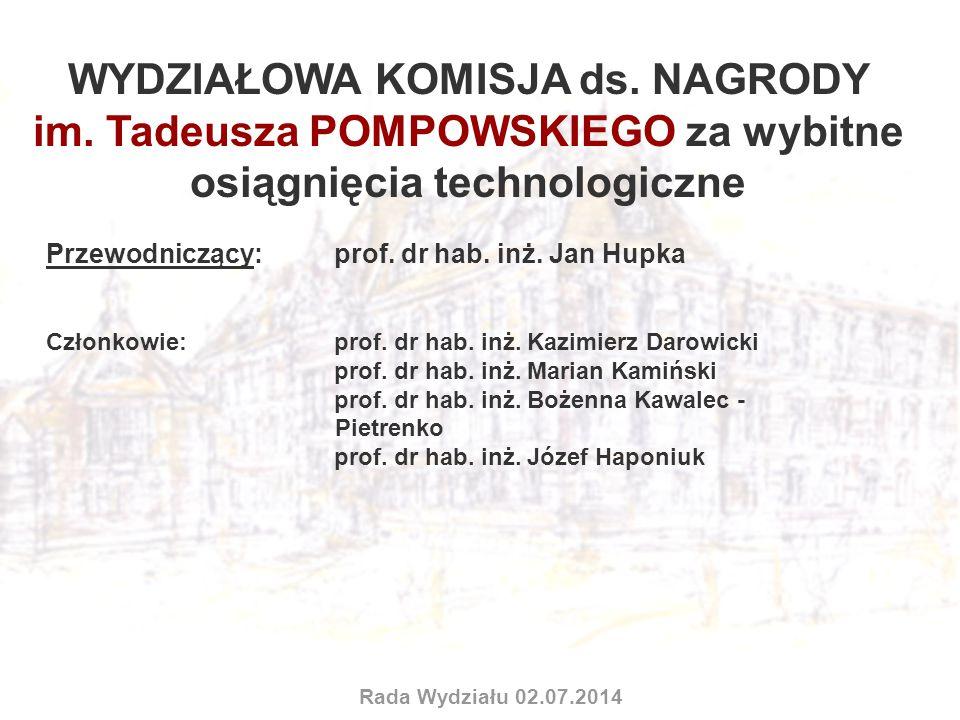 WYDZIAŁOWA KOMISJA ds. NAGRODY im. Tadeusza POMPOWSKIEGO za wybitne osiągnięcia technologiczne Przewodniczący: prof. dr hab. inż. Jan Hupka Członkowie