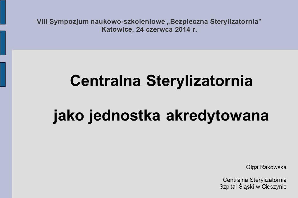 """VIII Sympozjum naukowo-szkoleniowe """"Bezpieczna Sterylizatornia"""" Katowice, 24 czerwca 2014 r. Centralna Sterylizatornia jako jednostka akredytowana Olg"""
