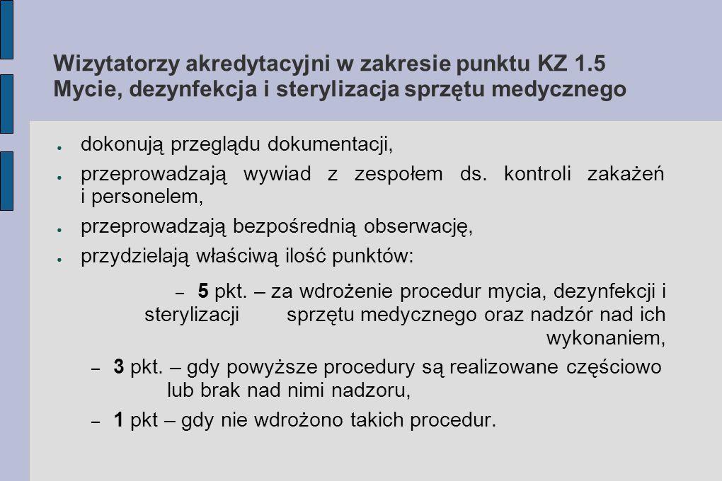 Wizytatorzy akredytacyjni w zakresie punktu KZ 1.5 Mycie, dezynfekcja i sterylizacja sprzętu medycznego ● dokonują przeglądu dokumentacji, ● przeprowa