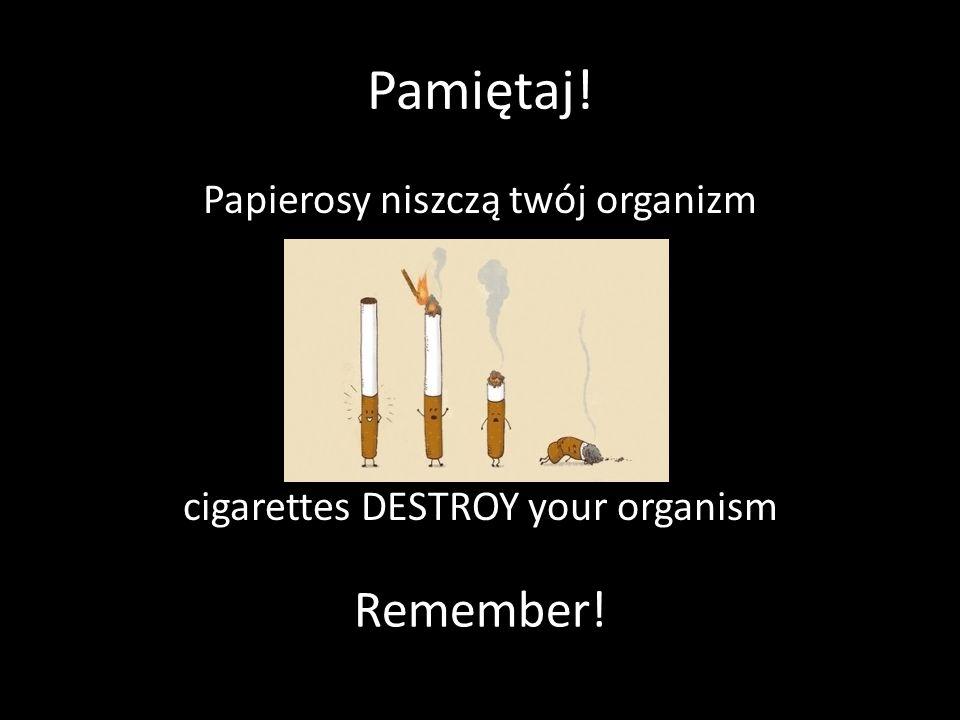 Pamiętaj! Papierosy niszczą twój organizm cigarettes DESTROY your organism Remember!