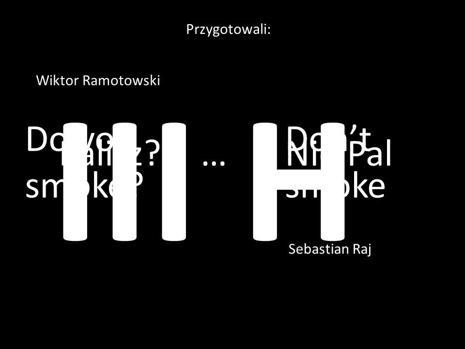 Palisz? …Nie Pal Przygotowali: Wiktor Ramotowski Sebastian Raj Do you smoke? Don't smoke III H