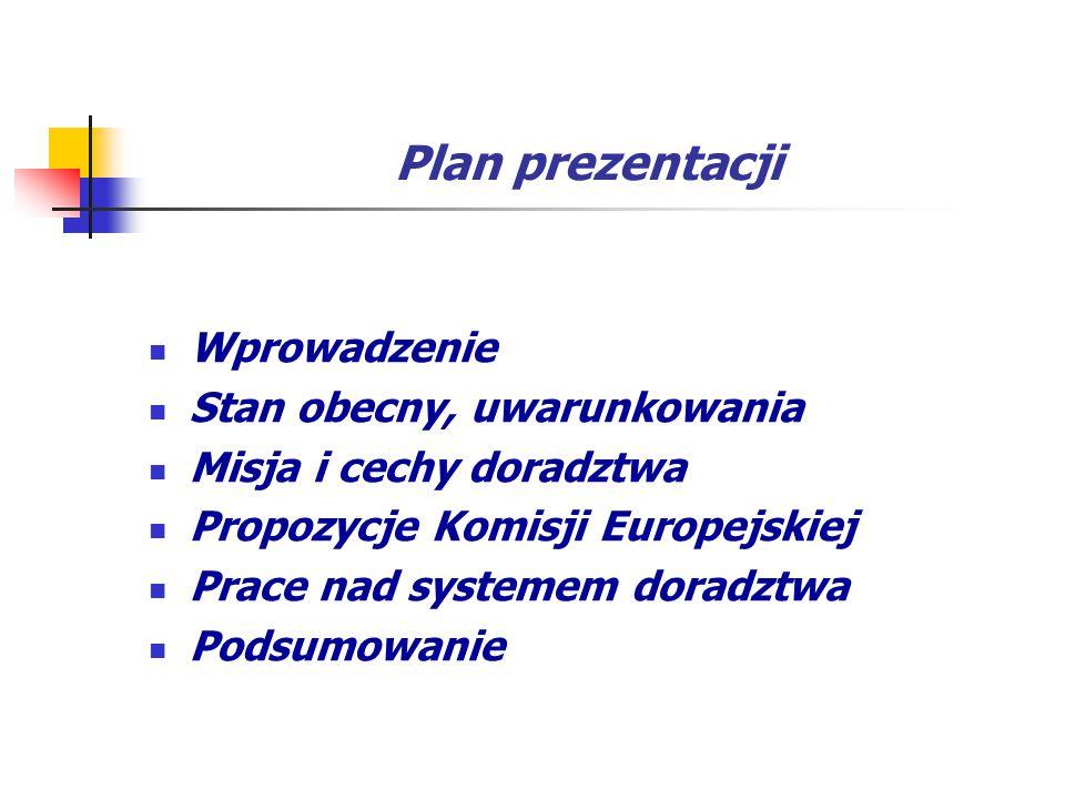 Plan prezentacji Wprowadzenie Stan obecny, uwarunkowania Misja i cechy doradztwa Propozycje Komisji Europejskiej Prace nad systemem doradztwa Podsumow