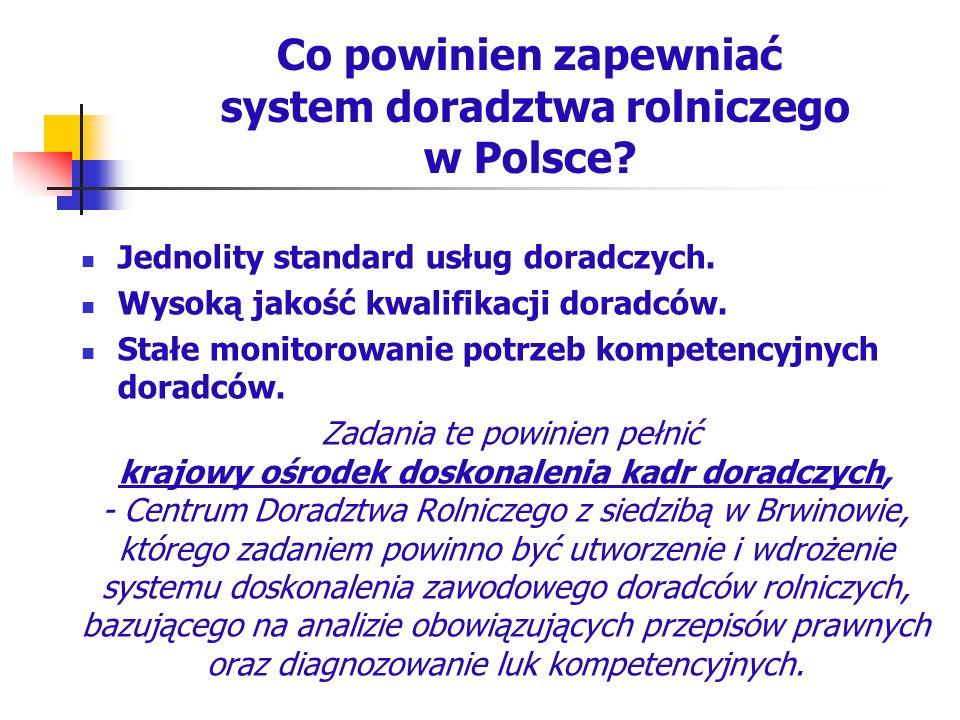 Co powinien zapewniać system doradztwa rolniczego w Polsce? Jednolity standard usług doradczych. Wysoką jakość kwalifikacji doradców. Stałe monitorowa