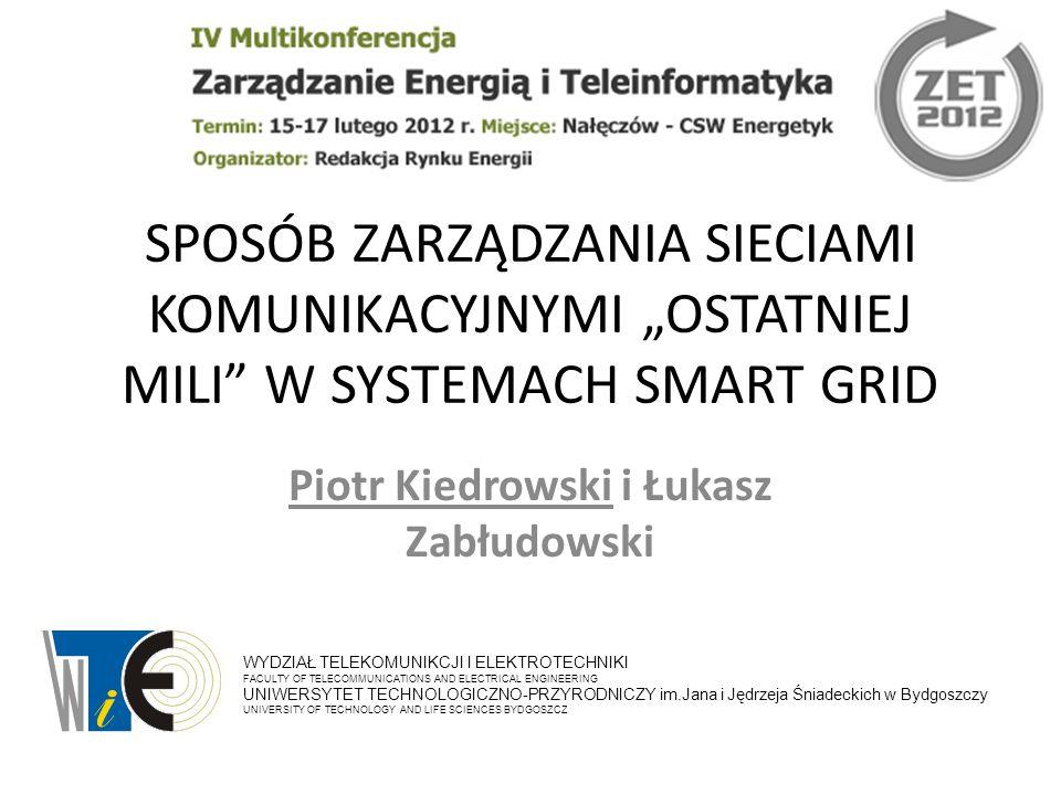 """SPOSÓB ZARZĄDZANIA SIECIAMI KOMUNIKACYJNYMI """"OSTATNIEJ MILI W SYSTEMACH SMART GRID Piotr Kiedrowski i Łukasz Zabłudowski WYDZIAŁ TELEKOMUNIKCJI I ELEKTROTECHNIKI FACULTY OF TELECOMMUNICATIONS AND ELECTRICAL ENGINEERING UNIWERSYTET TECHNOLOGICZNO-PRZYRODNICZY im.Jana i Jędrzeja Śniadeckich w Bydgoszczy UNIVERSITY OF TECHNOLOGY AND LIFE SCIENCES BYDGOSZCZ"""