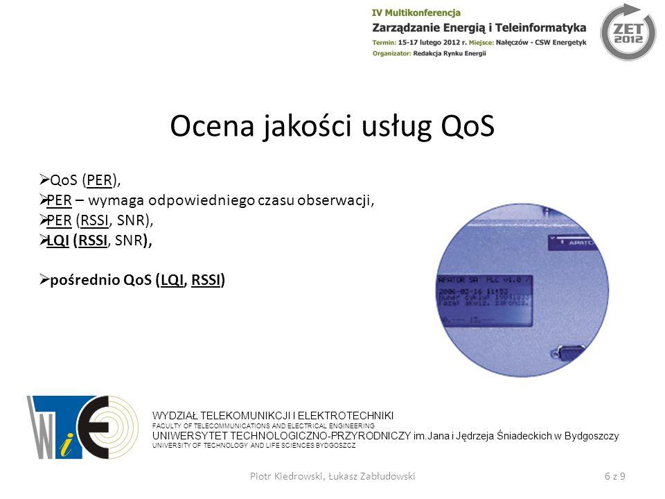 Ocena jakości usług QoS 6 z 9Piotr Kiedrowski, Łukasz Zabłudowski WYDZIAŁ TELEKOMUNIKCJI I ELEKTROTECHNIKI FACULTY OF TELECOMMUNICATIONS AND ELECTRICAL ENGINEERING UNIWERSYTET TECHNOLOGICZNO-PRZYRODNICZY im.Jana i Jędrzeja Śniadeckich w Bydgoszczy UNIVERSITY OF TECHNOLOGY AND LIFE SCIENCES BYDGOSZCZ  QoS (PER),  PER – wymaga odpowiedniego czasu obserwacji,  PER (RSSI, SNR),  LQI (RSSI, SNR),  pośrednio QoS (LQI, RSSI)