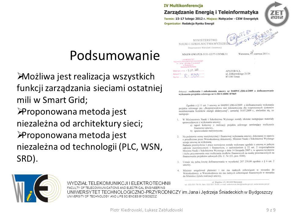 Podsumowanie 9 z 9Piotr Kiedrowski, Łukasz Zabłudowski WYDZIAŁ TELEKOMUNIKCJI I ELEKTROTECHNIKI FACULTY OF TELECOMMUNICATIONS AND ELECTRICAL ENGINEERING UNIWERSYTET TECHNOLOGICZNO-PRZYRODNICZY im.Jana i Jędrzeja Śniadeckich w Bydgoszczy UNIVERSITY OF TECHNOLOGY AND LIFE SCIENCES BYDGOSZCZ  Możliwa jest realizacja wszystkich funkcji zarządzania sieciami ostatniej mili w Smart Grid;  Proponowana metoda jest niezależna od architektury sieci;  Proponowana metoda jest niezależna od technologii (PLC, WSN, SRD).