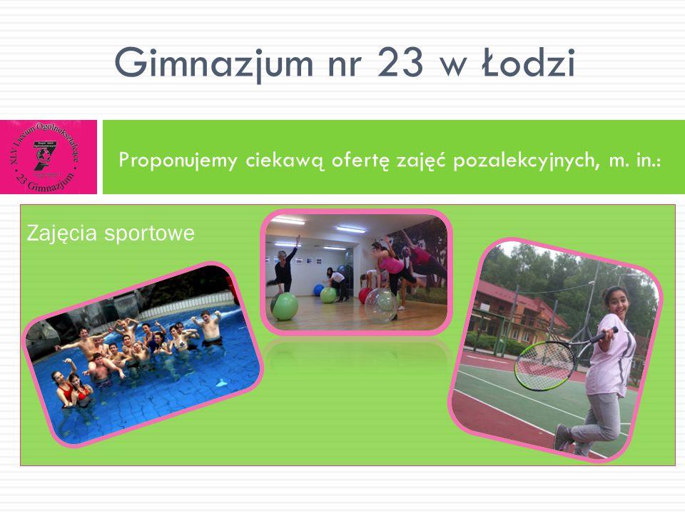 Proponujemy ciekawą ofertę zajęć pozalekcyjnych, m. in.: Gimnazjum nr 23 w Łodzi Zajęcia sportowe