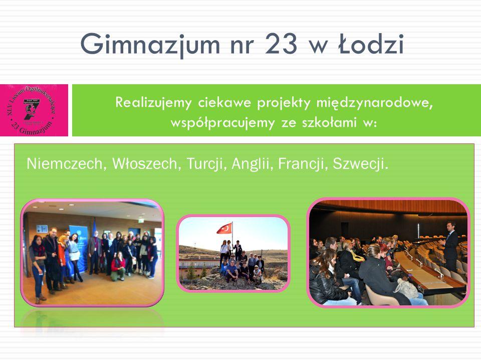 Realizujemy ciekawe projekty międzynarodowe, współpracujemy ze szkołami w: Gimnazjum nr 23 w Łodzi Niemczech, Włoszech, Turcji, Anglii, Francji, Szwec