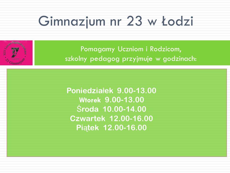 Pomagamy Uczniom i Rodzicom, szkolny pedagog przyjmuje w godzinach: Gimnazjum nr 23 w Łodzi Poniedzia ł ek 9.00-13.00 Wtorek 9.00-13.00 Ś roda 10.00-1