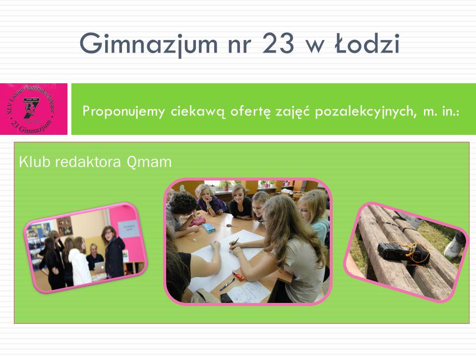 Proponujemy ciekawą ofertę zajęć pozalekcyjnych, m. in.: Gimnazjum nr 23 w Łodzi Klub redaktora Qmam