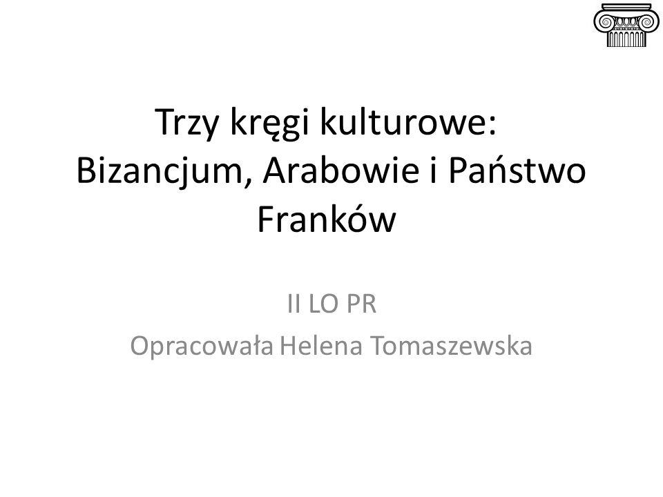 Trzy kręgi kulturowe: Bizancjum, Arabowie i Państwo Franków II LO PR Opracowała Helena Tomaszewska