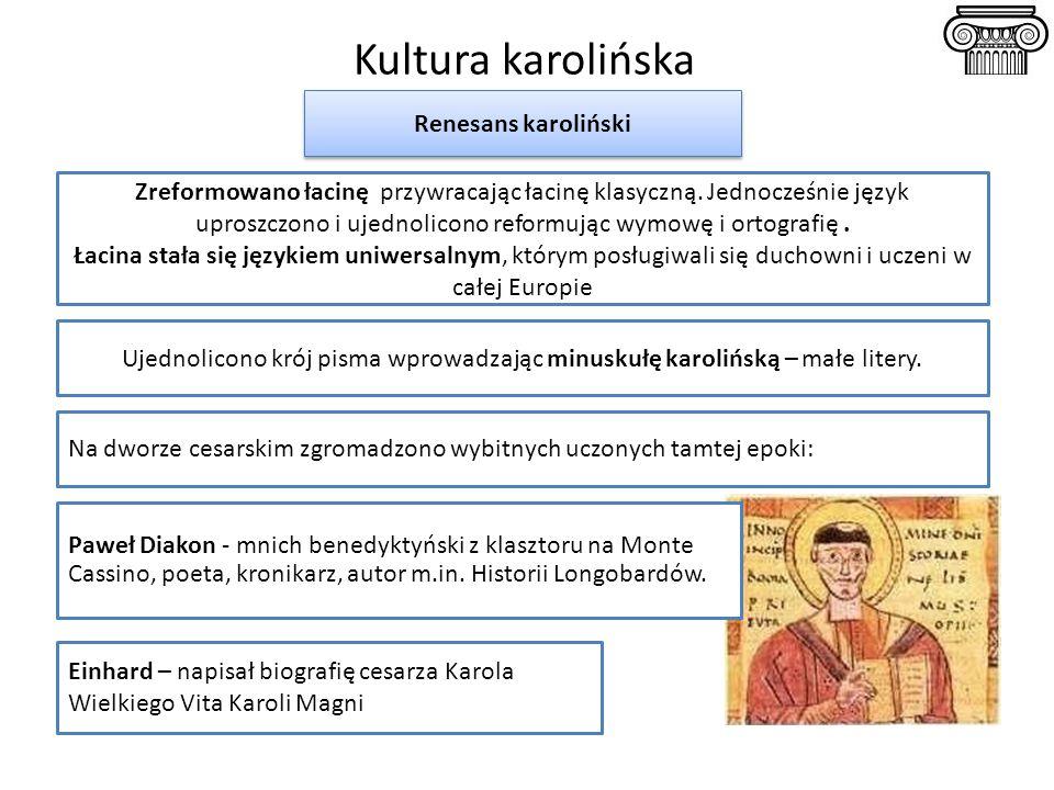 Kultura karolińska Renesans karoliński Ujednolicono krój pisma wprowadzając minuskułę karolińską – małe litery. Einhard – napisał biografię cesarza Ka