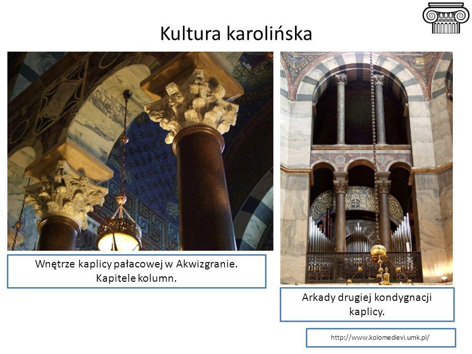 Kultura karolińska Wnętrze kaplicy pałacowej w Akwizgranie. Kapitele kolumn. Arkady drugiej kondygnacji kaplicy. http://www.kolomedievi.umk.pl/
