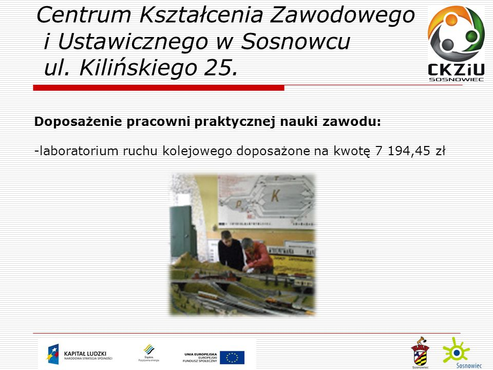 Doposażenie pracowni praktycznej nauki zawodu: -laboratorium ruchu kolejowego doposażone na kwotę 7 194,45 zł Centrum Kształcenia Zawodowego i Ustawicznego w Sosnowcu ul.