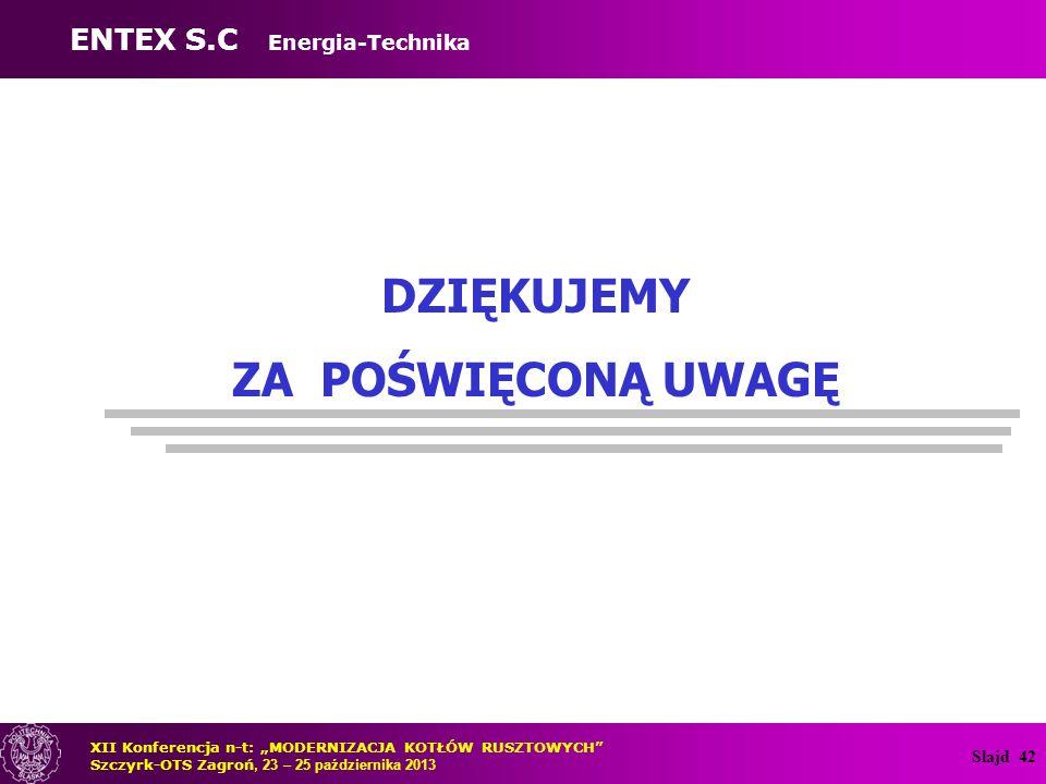 """Slajd 42 DZIĘKUJEMY ZA POŚWIĘCONĄ UWAGĘ ENTEX S.C Energia-Technika XII Konferencja n-t: """"MODERNIZACJA KOTŁÓW RUSZTOWYCH Szczyrk-OTS Zagroń, 23 – 25 października 2013"""