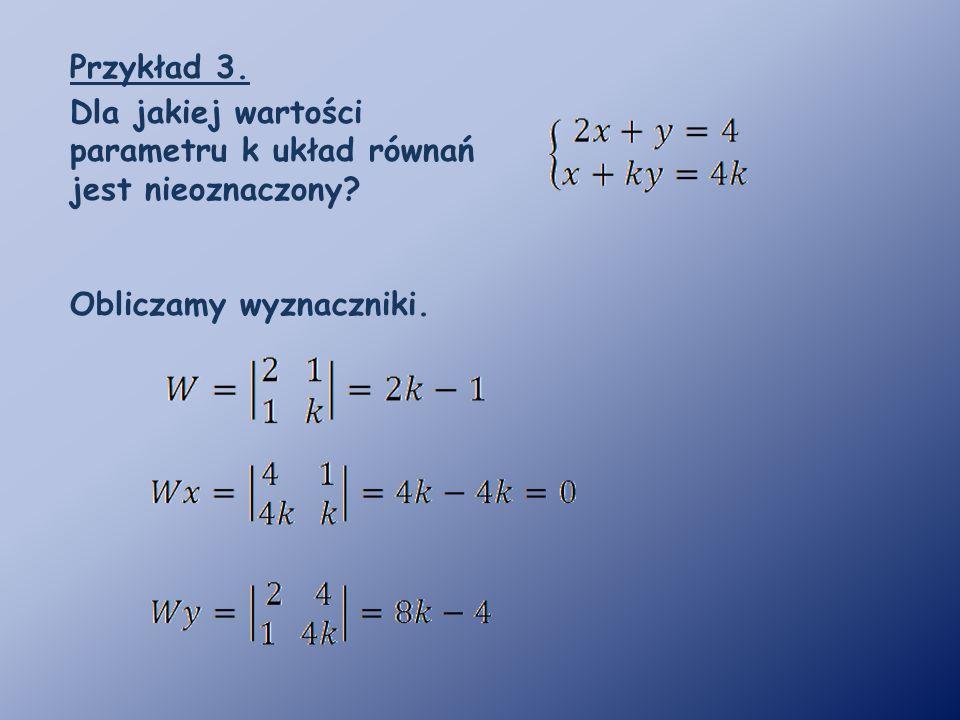 Przykład 3. Dla jakiej wartości parametru k układ równań jest nieoznaczony? Obliczamy wyznaczniki.