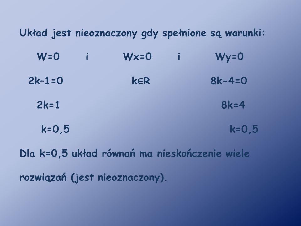 Układ jest nieoznaczony gdy spełnione są warunki: W=0 i Wx=0 i Wy=0 2k–1=0 k ∈ R 8k-4=0 2k=1 8k=4 k=0,5 k=0,5 Dla k=0,5 układ równań ma nieskończenie