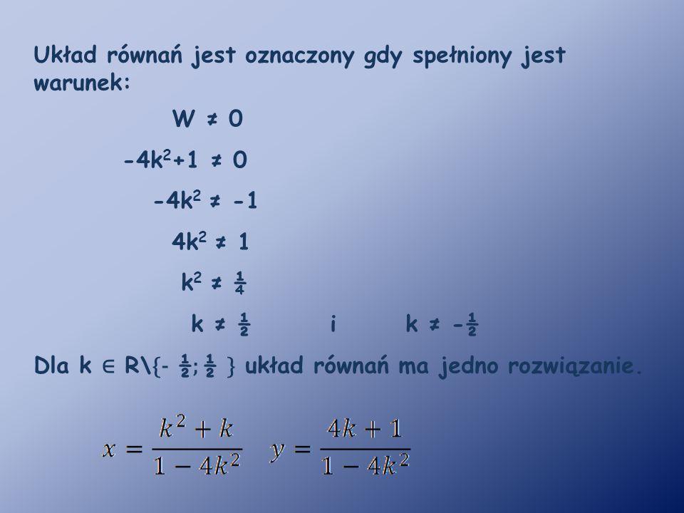 Układ równań jest oznaczony gdy spełniony jest warunek: W ≠ 0 -4k 2 +1 ≠ 0 -4k 2 ≠ -1 4k 2 ≠ 1 k 2 ≠ ¼ k ≠ ½ i k ≠ -½ Dla k ∈ R\ {- ½ ; ½ } układ równ