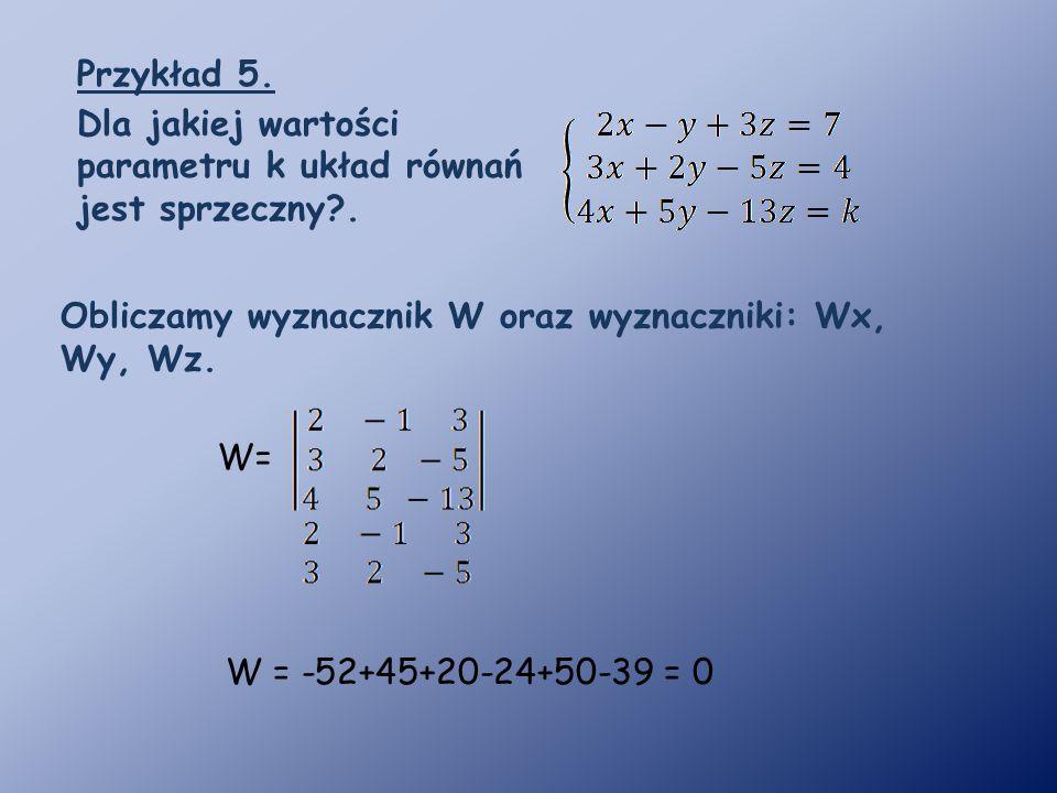 Przykład 5. Dla jakiej wartości parametru k układ równań jest sprzeczny?. W= W = -52+45+20-24+50-39 = 0 Obliczamy wyznacznik W oraz wyznaczniki: Wx, W
