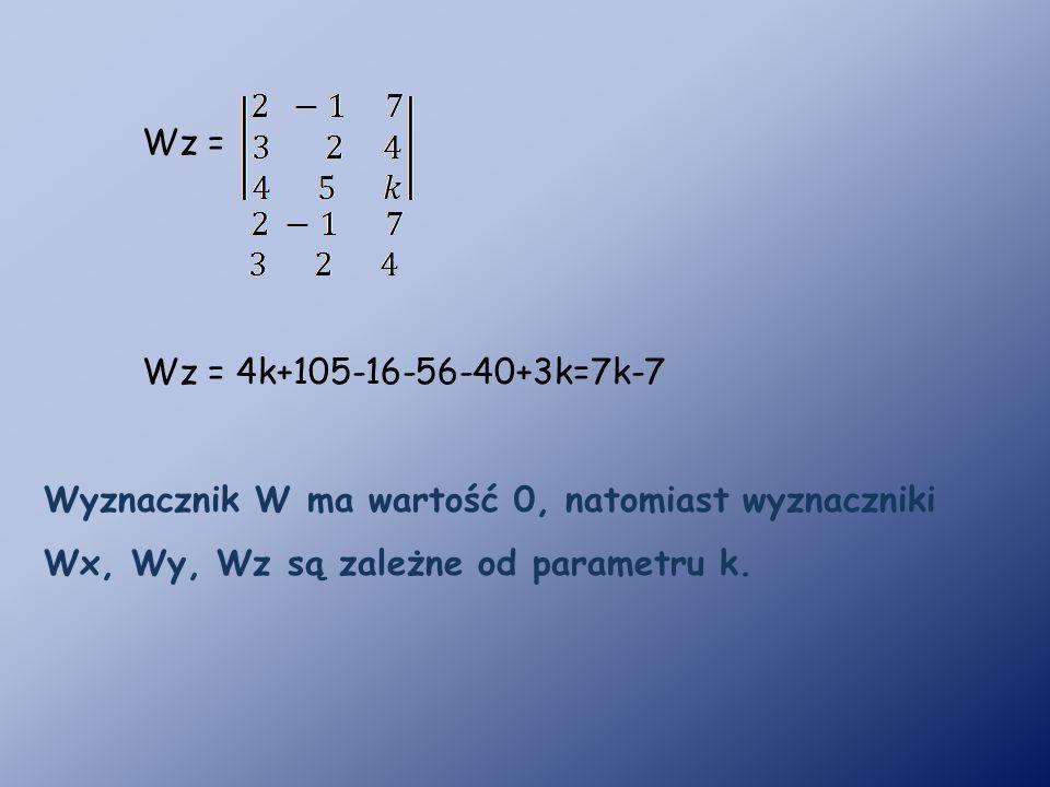 Wz = 4k+105-16-56-40+3k=7k-7 Wz = Wyznacznik W ma wartość 0, natomiast wyznaczniki Wx, Wy, Wz są zależne od parametru k.