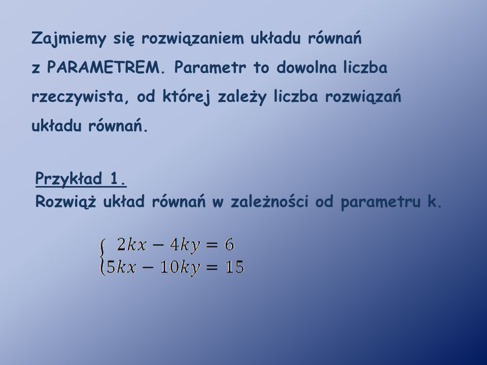 Zajmiemy się rozwiązaniem układu równań z PARAMETREM. Parametr to dowolna liczba rzeczywista, od której zależy liczba rozwiązań układu równań. Przykła
