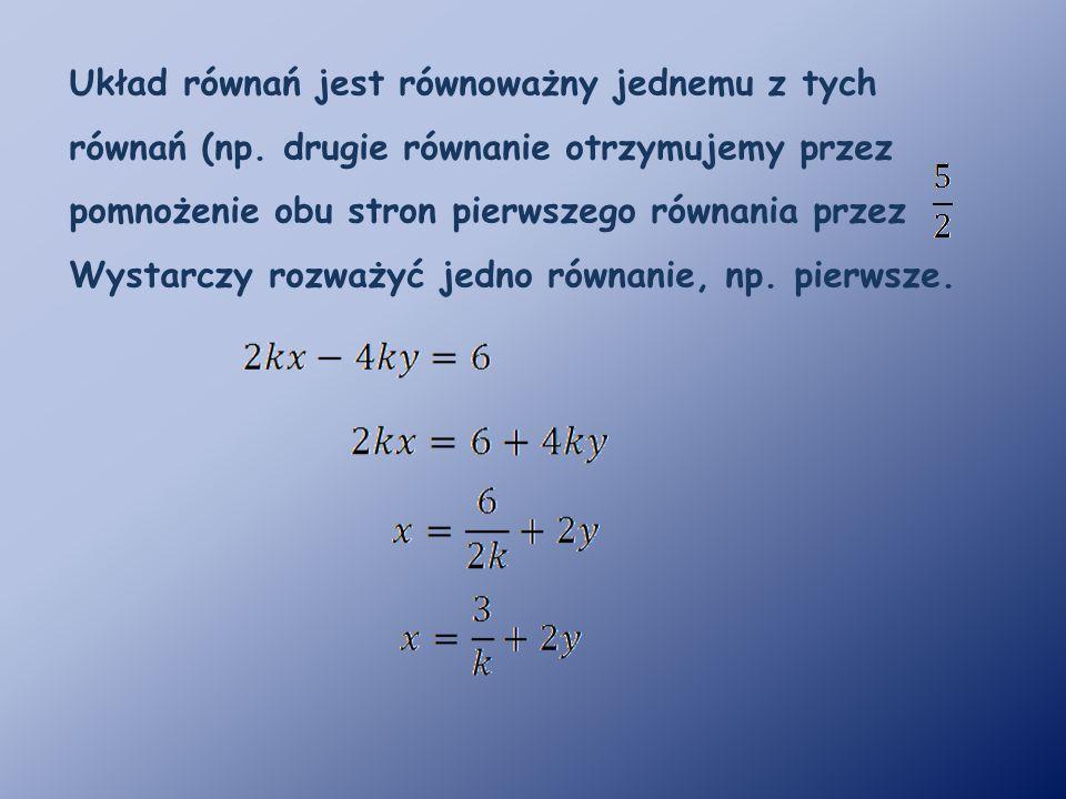 Układ równań jest równoważny jednemu z tych równań (np. drugie równanie otrzymujemy przez pomnożenie obu stron pierwszego równania przez Wystarczy roz
